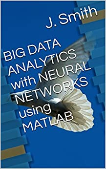 BIG DATA ANALYTICS with NEURAL NETWORKS using MATLAB by [Smith, J.]