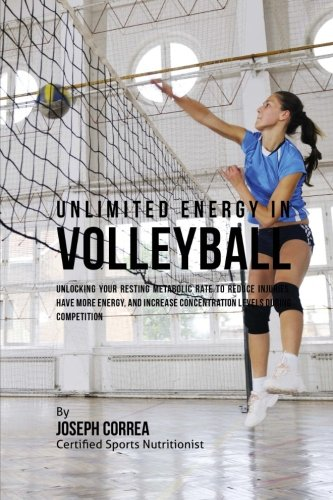 Unlimited Energy in Volleyball: Unlocking Your Resting Metabolic Rate to Reduce Injuries, Have More Energy, and Increase Concentration Levels during Competition por Joseph Correa (Certified Sports Nutritionist)