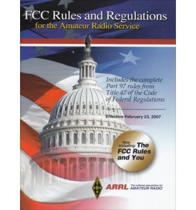 [(ARRL's FCC Rules and Regulations for the Amateur Radio Service: Includes the Complete Part 97 Rules from Title 47 of the Code of Federal Regulations: Effective February 23, 2007 * * )] [Author: American Radio Relay League] [Jan-2008]