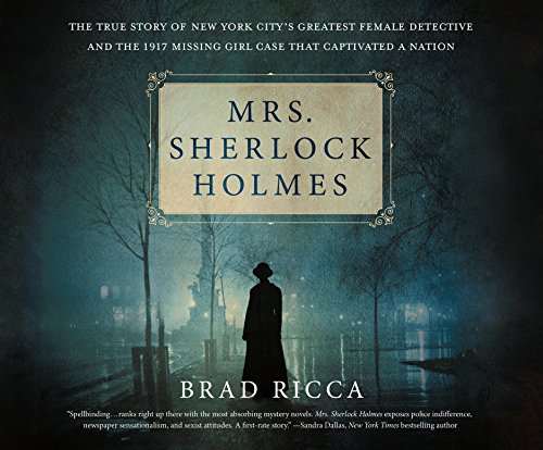 Mrs. Sherlock Holmes: The True Story of New York City's Greatest Female Detective and the 1917 Missing Girl Case That C.