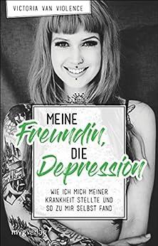 Meine Freundin, die Depression: Wie ich mich meiner Krankheit stellte und so zu mir selbst fand