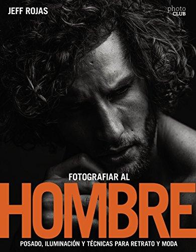Fotografiar al hombre: Posado, iluminación y técnicas de disparo para retrato y moda (Photoclub) por Jeff Rojas