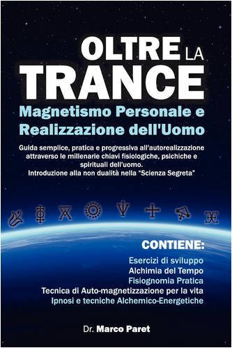 Oltre la Trance: Magnetismo Personale e Realizzazione dell'uomo. Guida semplice, pratica e progressiva all'autorealizzazione attraverso le millenarie ... e spirituali dell'alchimia dell'uomo. by MARCO PARET (2008-11-28)
