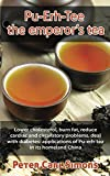 Pu-Erh-Tee – the emperor's tea: Lower cholesterol, burn fat, reduce cardiac and circulatory problems, deal with diabetes: applications of Pu-erh-tea in its homeland China (English Edition)