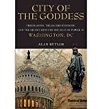 City of the Goddess: Freemasons, the Sacred Feminine, and the Secret Beneath the Seat of Power in Washington, DC Butler, Alan ( Author ) Sep-06-2011 Hardcover