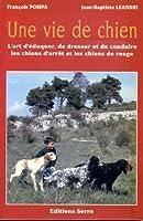 UNE VIE DE CHIEN L'art d'éduquer, de dresser et de conduire les chiens d'arrêt et les chiens de rouge