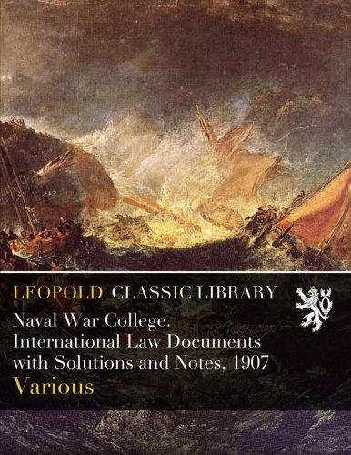 Naval War College. International Law Documents with Solutions and Notes, 1907 por Various .
