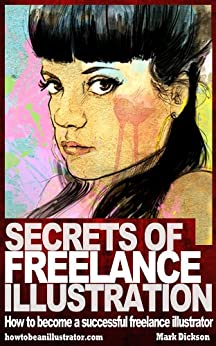 Secrets of Freelance Illustration: How to become a successful freelance illustrator by [Dickson, Mark]
