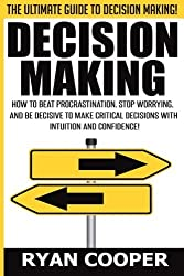 Decision Making: How To Beat Procrastination, Stop Worrying, And Be Decisive To Make Critical Decisions With Intuition And Confidence! by Ryan Cooper (2015-08-02)