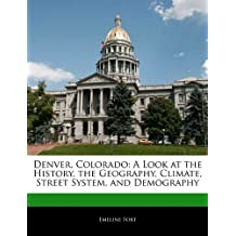 Denver, Colorado: A Look at the History, the Geography, Climate, Street System, and Demography