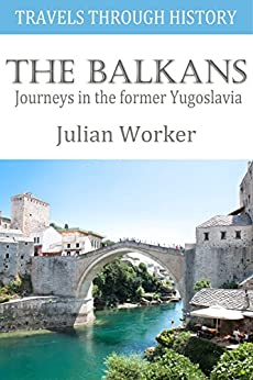 Travels through History - The Balkans: Journeys in the former Yugoslavia by [Worker, Julian]