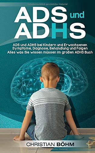 ADS und ADHS: ADS und ADHS bei Kindern und Erwachsenen - Symptome, Diagnose, Behandlung und Folgen - Alles was Sie wissen müssen im großen ADHS Buch