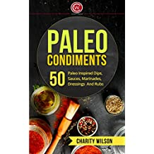 Paleo Diet Cookbook: Paleo Condiments: 50 Paleo Inspired Dips, Sauces, Marinades, Dressings And Rubs (Paleo Diet Recipes) (Health Wealth & Happiness Book 3)