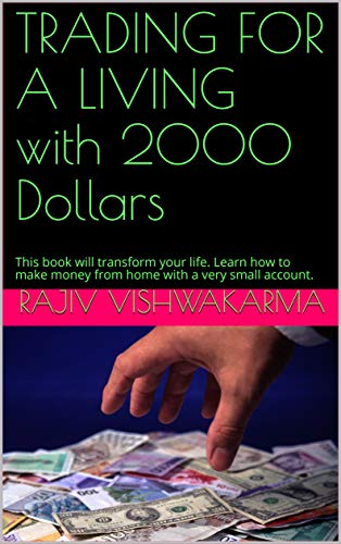 TRADING FOR A LIVING with 2000 Dollars: This book will transform your life. Learn how to make money from home with a very small account. (English Edition)