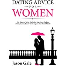 Dating Advice For Women: The Blueprint To Get The Perfect Man. Learn The Best Dating Secretes, Expert Tips & Capture Your Perfect Match! (English Edition)