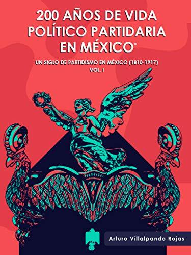 200 Años de Vida Político Partidaria en México ©: Un siglo de partidismo en México (1810-1917) Vol. I