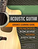 Acoustic Guitar: Advance Learning Guide, Tips and Tricks to become an Expert in Playing Acoustic Guitar (English Edition)