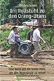 Im Rollstuhl zu den Orang-Utans: Eine Reise um die halbe Welt, um den Regenwald zu retten