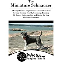 The  Miniature Schnauzer: A Complete and Comprehensive Owners Guide to: Buying, Owning, Health, Grooming, Training, Obedience, Understanding and Caring ... from a Puppy to Old Age) (English Edition)