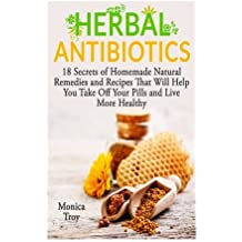 Herbal Antibiotics: 18 Secrets of Homemade Natural Remedies and Recipes That Will Help You Take Off Your Pills and Live More Healthy (home remedies, medicinal plants, herbal antibiotics) by Monica Troy (2015-10-01)