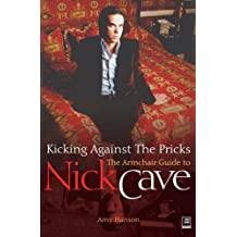 NICK CAVE: KICKING AGAINST THE PRICKS: An Armchair Guide to Nick Cave