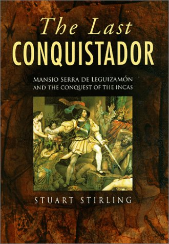 The Last Conquistador: Mansio Serra De Lequizamon and the Conquest of the Incas por Stuart Stirling