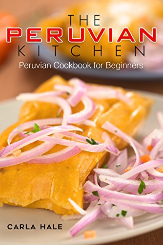 The Peruvian Kitchen: Peruvian Cookbook for Beginners (English Edition)