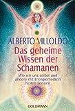 Das geheime Wissen der Schamanen: Wie wir uns selbst und andere mit Energiemedizin heilen können