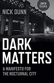Dark Matters: A Manifesto for the Nocturnal City by [Dunn, Nick]