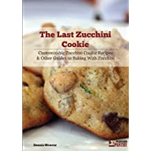 The Last Zucchini Cookie: Customizable Zucchini Cookie Recipes and Other Guides to Baking with Zucchini (English Edition)