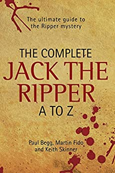 The Complete Jack The Ripper A-Z - The Ultimate Guide to The Ripper Mystery by [Begg, Paul, Fido, Martin, Skinner, Keith]