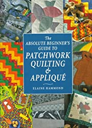 The Absolute Beginner's Guide to Patchwork, Quilting and Applique (Absolute Beginner's Guides)