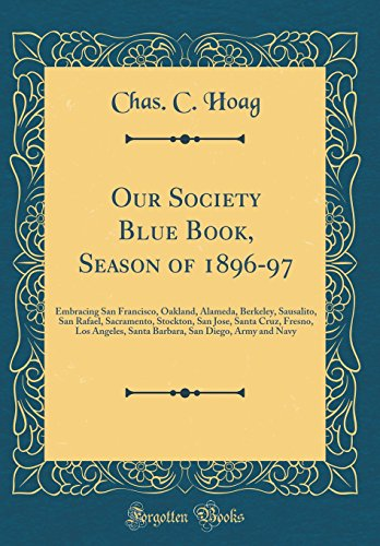 Our Society Blue Book, Season of 1896-97: Embracing San Francisco, Oakland, Alameda, Berkeley, Sausalito, San Rafael, Sacramento, Stockton, San Jose, ... San Diego, Army and Navy (Classic Reprint)