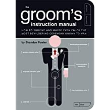 The Groom's Instruction Manual: How to Survive and Possibly Even Enjoy the Most Bewildering Ceremony Known to Man: How to Survive and Maybe Even Enjoy ... Known to Man (Owner's and Instruction Manual)