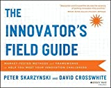 The Innovator's Field Guide: Market Tested Methods and Frameworks to Help You Meet Your Innovation Challenges