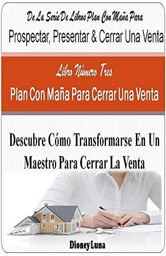 Plan Con Maña Para Cerrar La Venta: Descubre Cómo Transformarse En Un Maestro Para Cerra La Venta (Plan Con Maña Para Prospectar, Presentar & Cerrar Un Venta nº 3) por Dioney Luna
