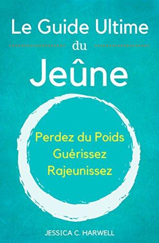 Le Jeûne: Le Guide Ultime du Jeûne - Perdez du Poids, Guérissez, Rajeunissez par Jessica C. Harwell