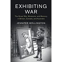 Exhibiting War: The Great War, Museums, and Memory in Britain, Canada, and Australia (Studies in the Social and Cultural History of Modern Warfare)