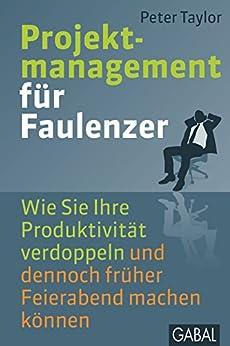 Projektmanagement für Faulenzer: Wie Sie Ihre Produktivität verdoppeln und dennoch früher Feierabend machen können (Dein Business)