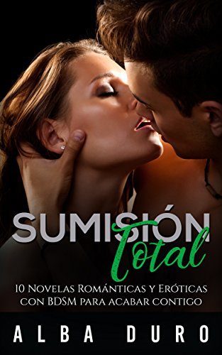 Sumisión Total: 10 Novelas Románticas y Eróticas con BDSM para Acabar Contigo (Colección de Romance, Erótica y BDSM) por Alba Duro