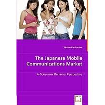 The Japanese Mobile Communications Market: A Consumer Behavior Perspective by Florian Kohlbacher (2008-06-04)