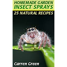 Homemade Garden Insect Sprays: 25 Natural Recipes: (Homemade Repellents, Gardening Books) (English Edition)