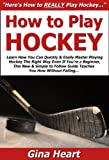 How to Play Hockey: Learn How You Can Quickly & Easily Master Playing Hockey The Righ...