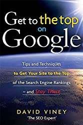 Get to the Top on Google: Tips and Techniques to Get Your Site to the Top of the Search Engine Rankings -- and Stay There by David Viney (2008-05-01)