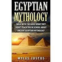 Egyptian Mythology: Walk with the Gods! What they Didn't Teach You in School about Ancient Egyptian Mythology (Egyptian Mythology - Ancient Egypt - Pharaoh ... Pyramids - Kings - Sphinx) (English Edition)