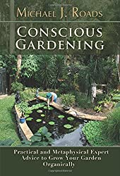 Conscious Gardening: Practical and Metaphysical Expert Advice to Grow Your Garden Organically by Michael J. Roads (2015-02-10)