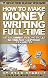 How To Make Money Writing Full-Time: Establishing Life-Long Skills to Find and Keep Work as a Writer: The Ultimate Resource Guide for 10 Jobs $50K+ Only ... Do and How to Get One (Writing for Writers)