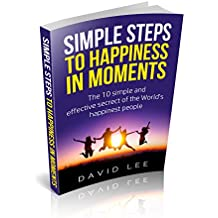 SIMPLE STEPS TO HAPPINESS IN MOMENTS: The 10 simple and effective secrets of the World's happiest people (English Edition)