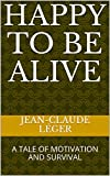 HAPPY TO BE ALIVE: A TALE OF MOTIVATION AND SURVIVAL (English Edition)