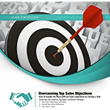 Overcoming Top Sales Objections: How to Handle the Most Difficult Sales Objections to Closing a Sale (Made for Success Collection)